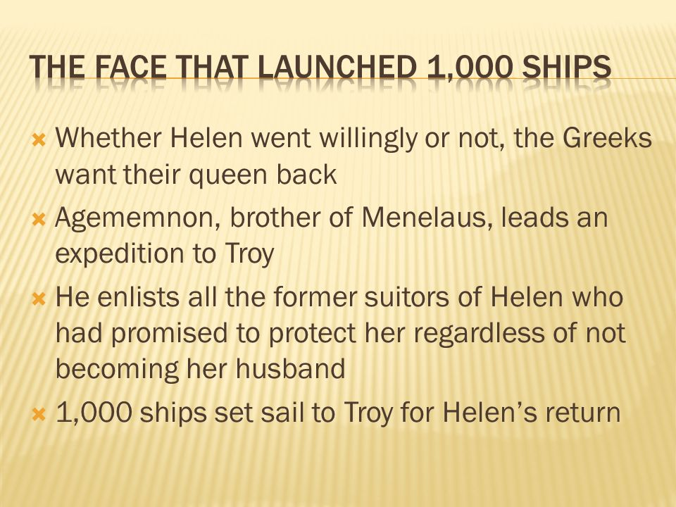 Whether Helen went willingly or not, the Greeks want their queen back Agememnon, brother of Menelaus, leads an expedition to Troy He enlists all the former suitors of Helen who had promised to protect her regardless of not becoming her husband 1,000 ships set sail to Troy for Helens return