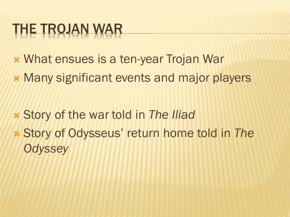 What ensues is a ten-year Trojan War Many significant events and major players Story of the war told in The Iliad Story of Odysseus return home told in The Odyssey