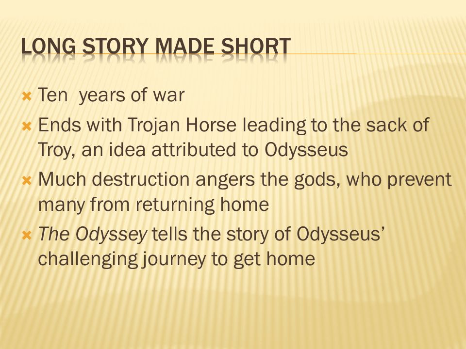 Ten years of war Ends with Trojan Horse leading to the sack of Troy, an idea attributed to Odysseus Much destruction angers the gods, who prevent many from returning home The Odyssey tells the story of Odysseus challenging journey to get home