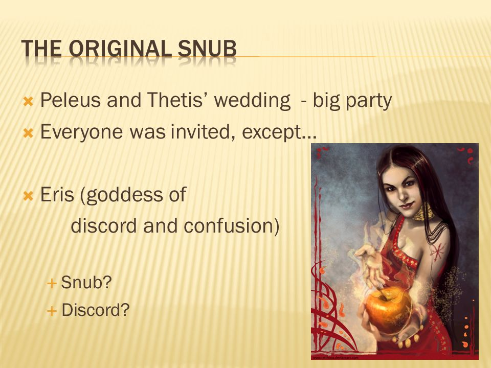 Peleus and Thetis wedding - big party Everyone was invited, except… Eris (goddess of discord and confusion) Snub.