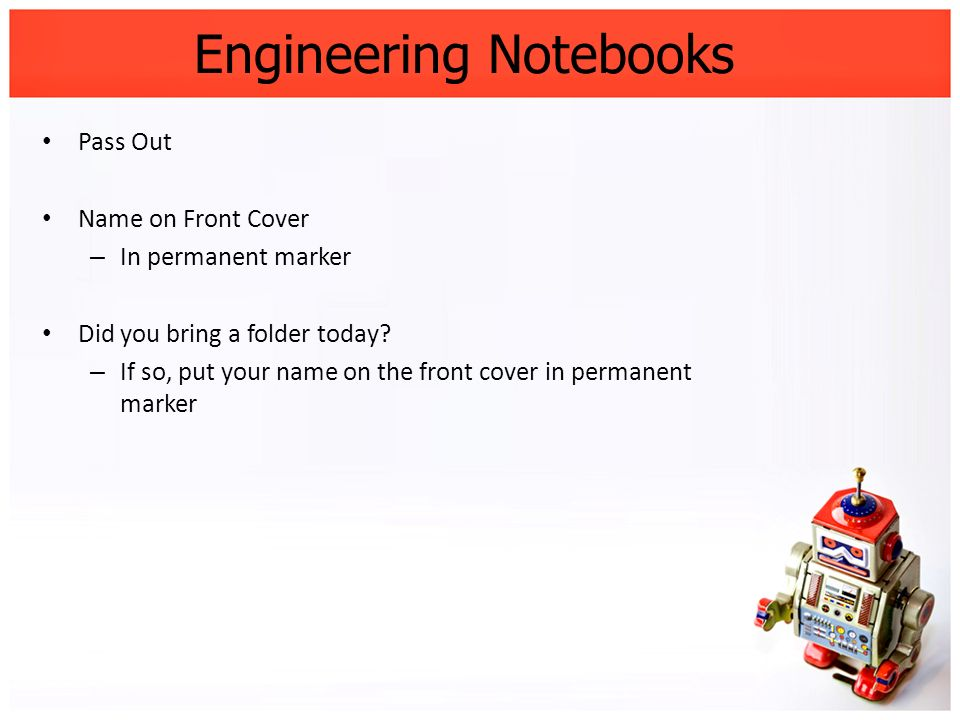 Engineering Notebooks Pass Out Name on Front Cover – In permanent marker Did you bring a folder today? – If so, put your name on the front cover in pe