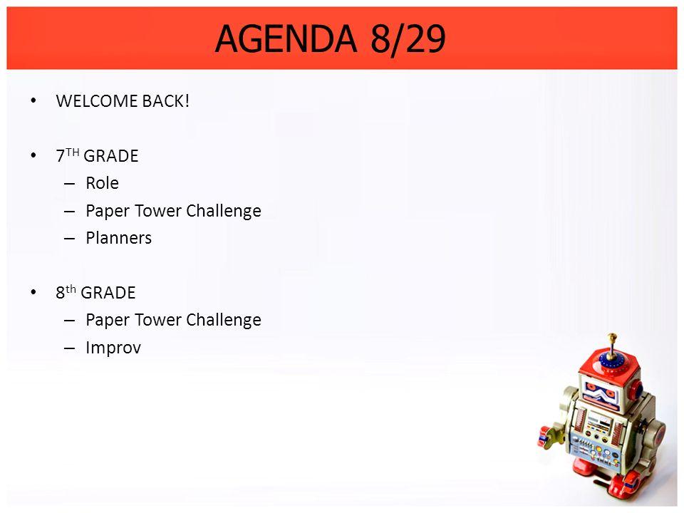 AGENDA 8/29 WELCOME BACK! 7 TH GRADE – Role – Paper Tower Challenge – Planners 8 th GRADE – Paper Tower Challenge – Improv