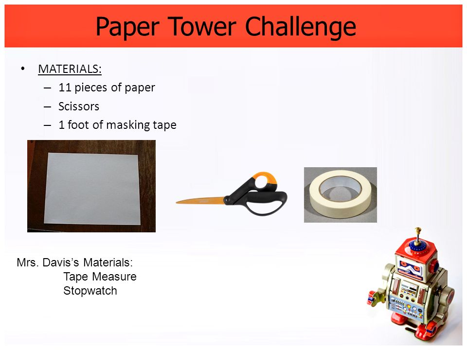 Paper Tower Challenge MATERIALS: – 11 pieces of paper – Scissors – 1 foot of masking tape Mrs. Daviss Materials: Tape Measure Stopwatch