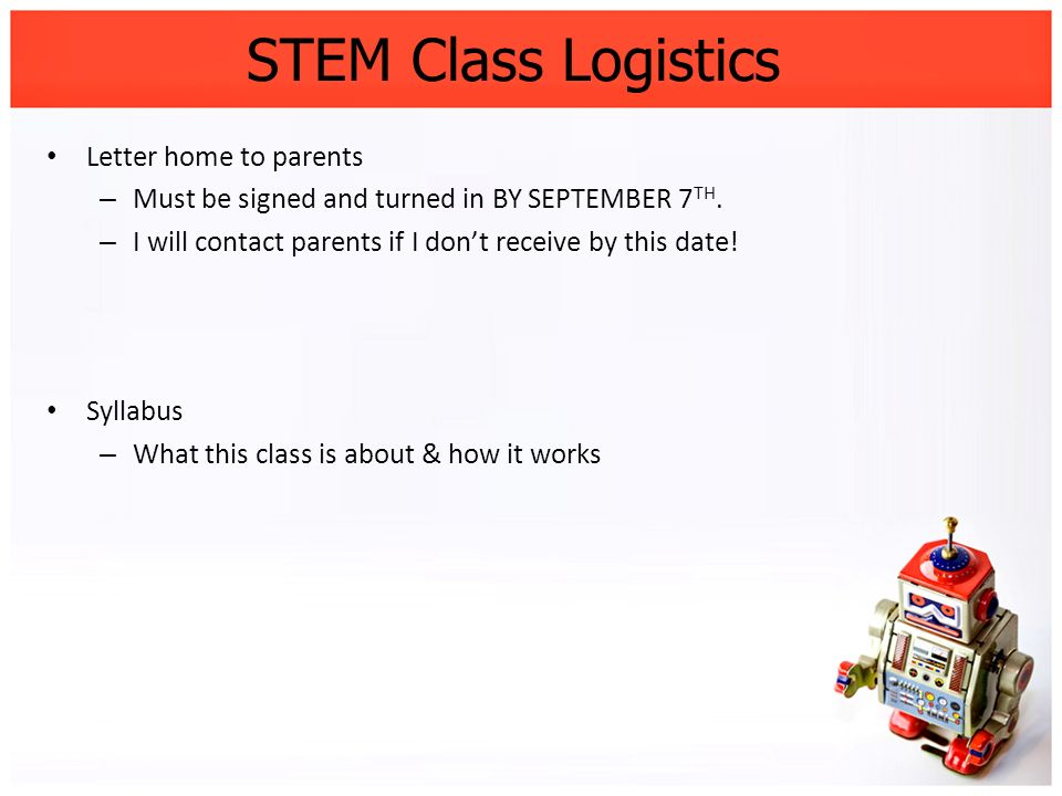 STEM Class Logistics Letter home to parents – Must be signed and turned in BY SEPTEMBER 7 TH. – I will contact parents if I dont receive by this date!