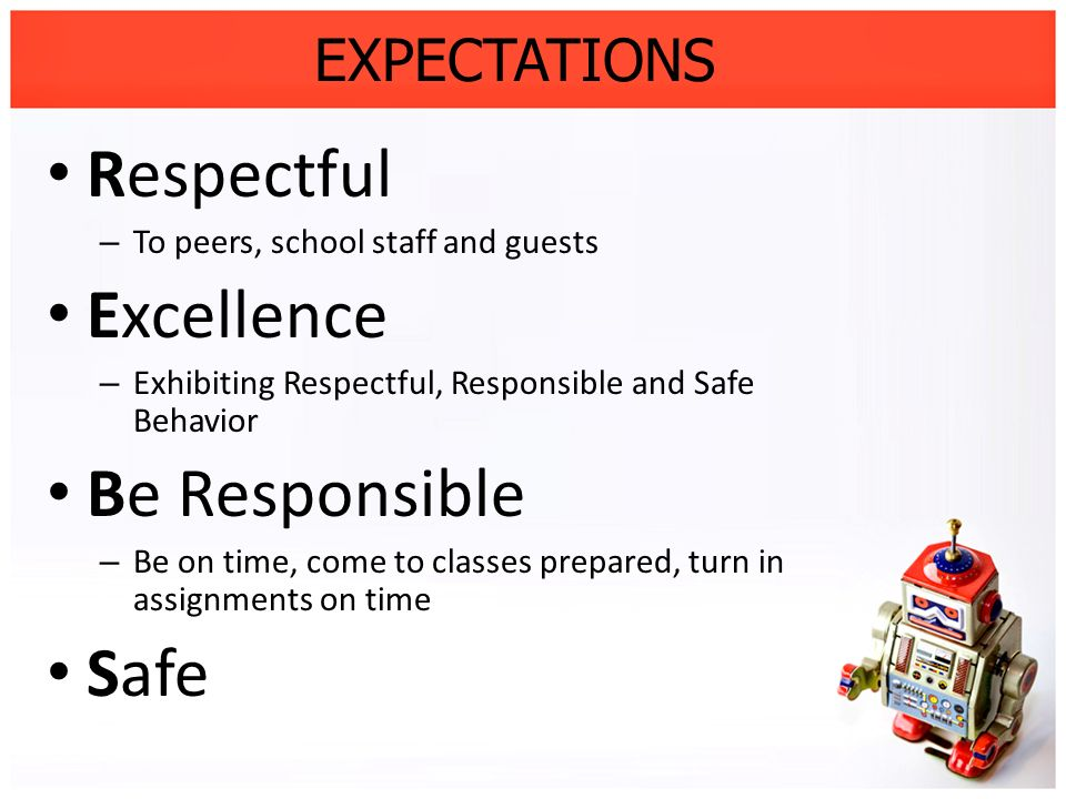 EXPECTATIONS Respectful – To peers, school staff and guests Excellence – Exhibiting Respectful, Responsible and Safe Behavior Be Responsible – Be on t