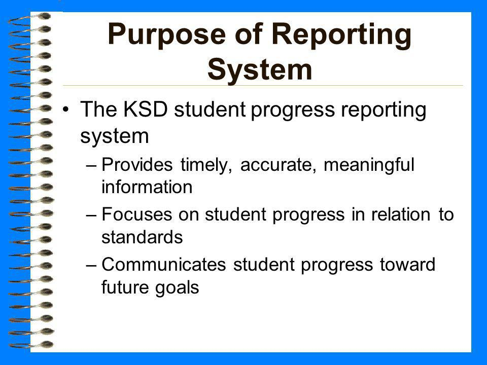 Purpose of Reporting System The KSD student progress reporting system –Provides timely, accurate, meaningful information –Focuses on student progress