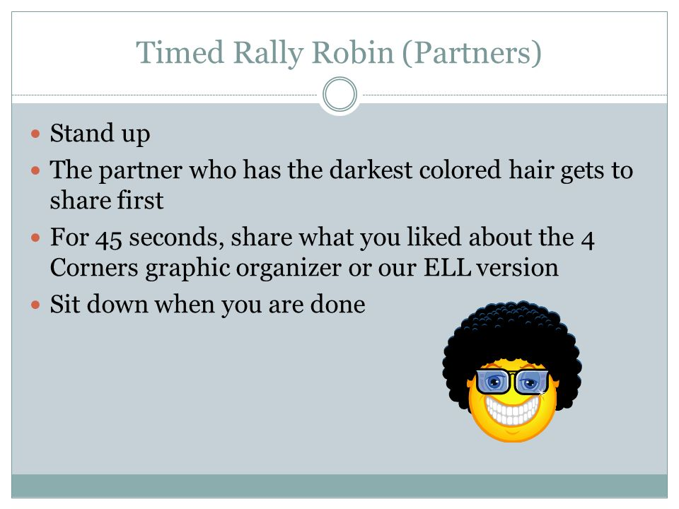 Timed Rally Robin (Partners) Stand up The partner who has the darkest colored hair gets to share first For 45 seconds, share what you liked about the 4 Corners graphic organizer or our ELL version Sit down when you are done