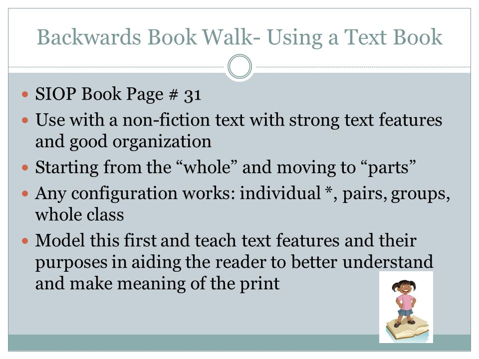 Backwards Book Walk- Using a Text Book SIOP Book Page # 31 Use with a non-fiction text with strong text features and good organization Starting from t