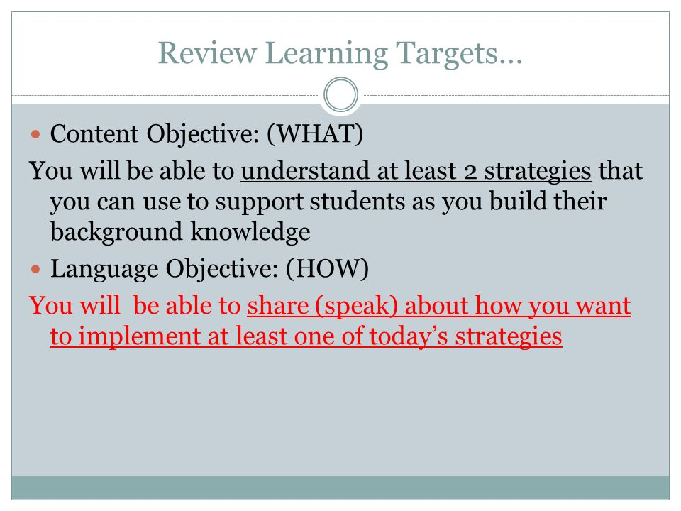 Review Learning Targets… Content Objective: (WHAT) You will be able to understand at least 2 strategies that you can use to support students as you build their background knowledge Language Objective: (HOW) You will be able to share (speak) about how you want to implement at least one of todays strategies