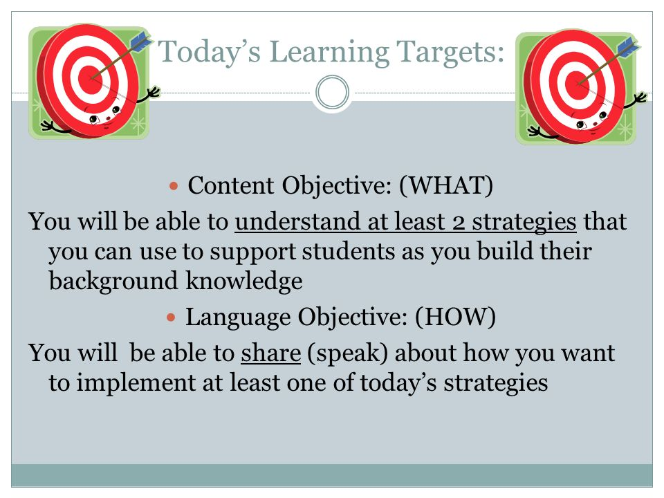 Todays Learning Targets: Content Objective: (WHAT) You will be able to understand at least 2 strategies that you can use to support students as you build their background knowledge Language Objective: (HOW) You will be able to share (speak) about how you want to implement at least one of todays strategies