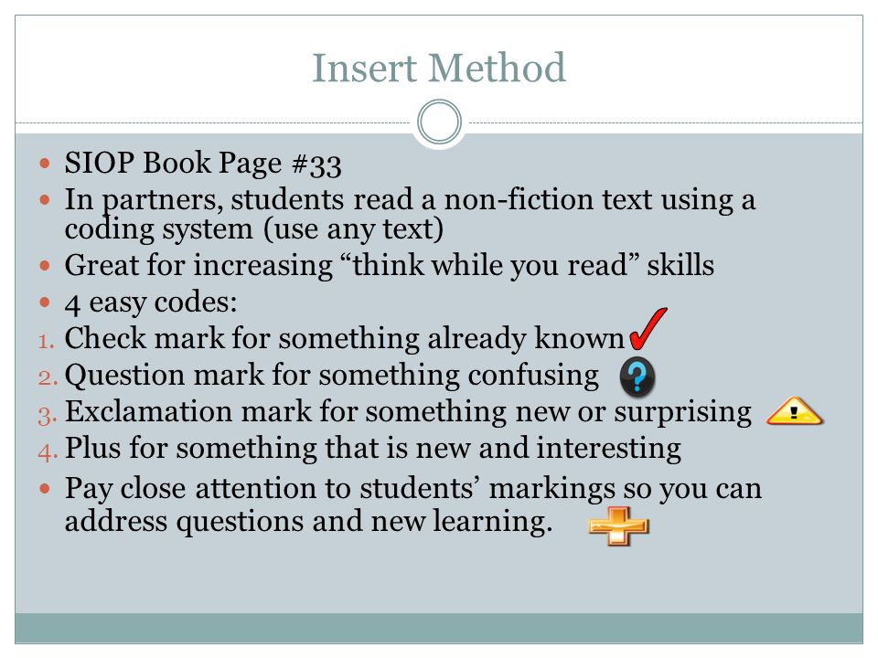 Insert Method SIOP Book Page #33 In partners, students read a non-fiction text using a coding system (use any text) Great for increasing think while you read skills 4 easy codes: 1.