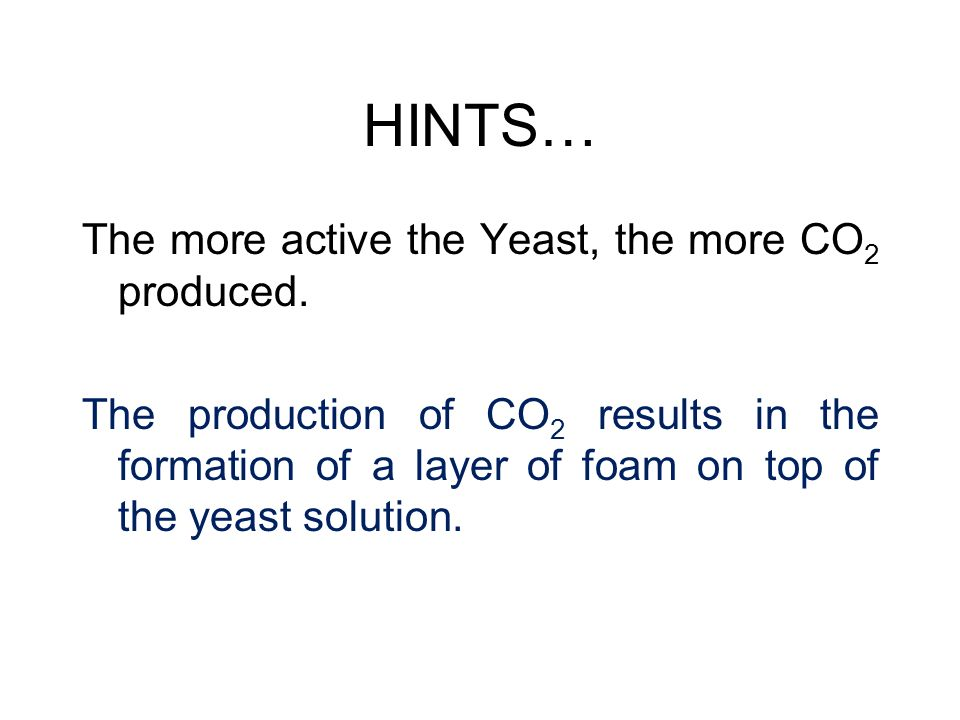 HINTS… The more active the Yeast, the more CO 2 produced. The production of CO 2 results in the formation of a layer of foam on top of the yeast solut
