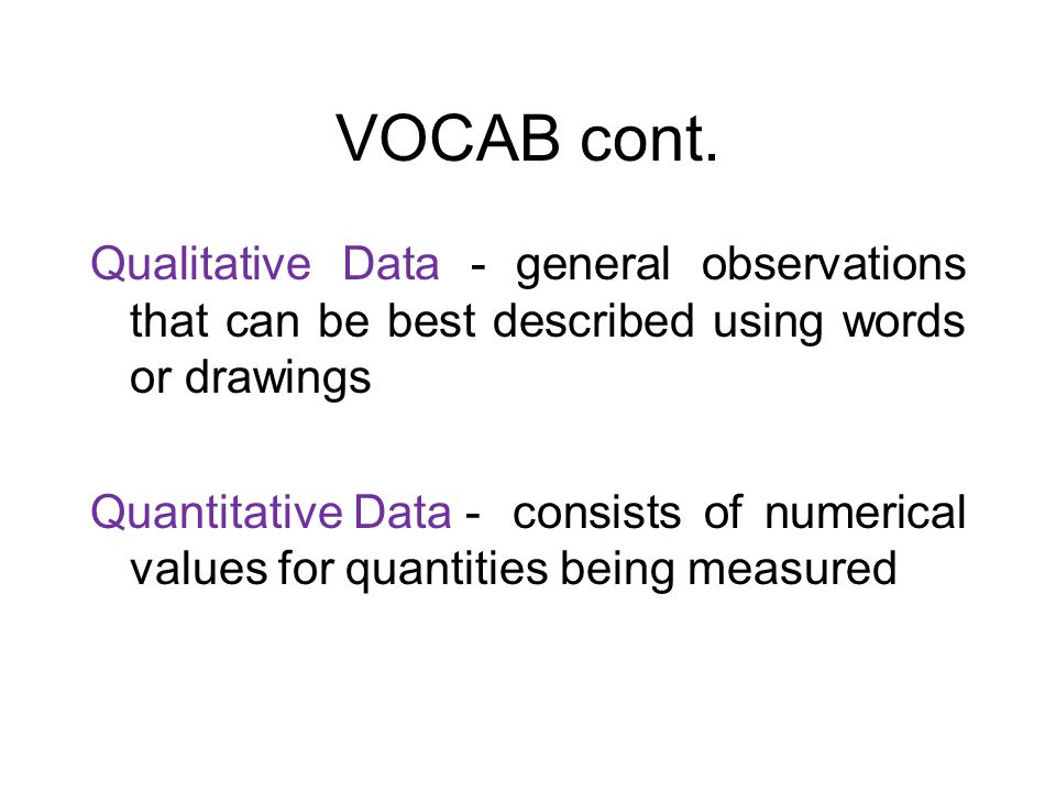 VOCAB cont. Qualitative Data - general observations that can be best described using words or drawings Quantitative Data - consists of numerical value