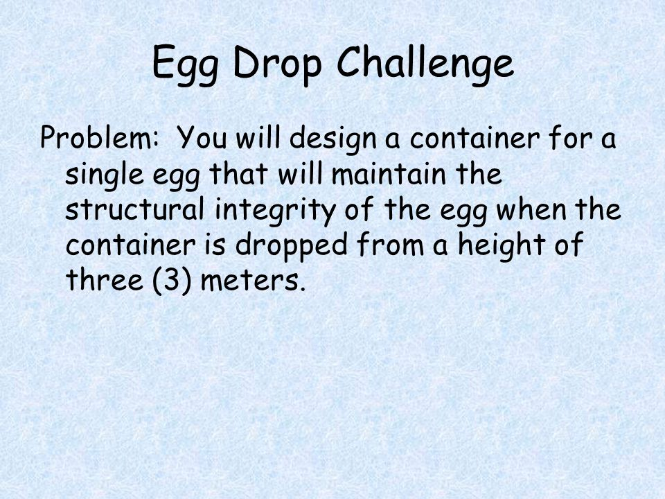 Egg Drop Challenge Problem: You will design a container for a single egg that will maintain the structural integrity of the egg when the container is dropped from a height of three (3) meters.