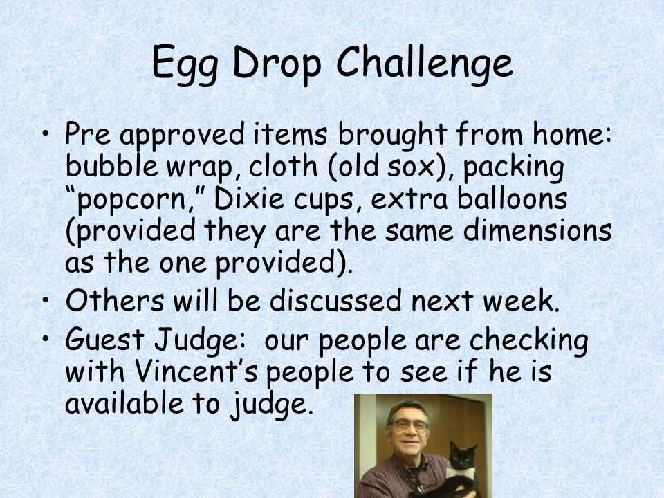 Egg Drop Challenge Pre approved items brought from home: bubble wrap, cloth (old sox), packing popcorn, Dixie cups, extra balloons (provided they are the same dimensions as the one provided).