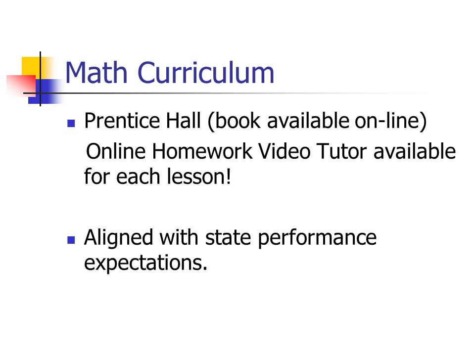 Math Curriculum Prentice Hall (book available on-line) Online Homework Video Tutor available for each lesson! Aligned with state performance expectati