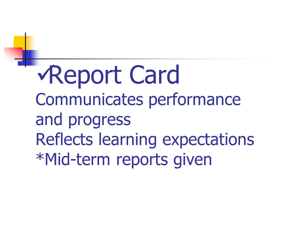 Report Card Communicates performance and progress Reflects learning expectations *Mid-term reports given