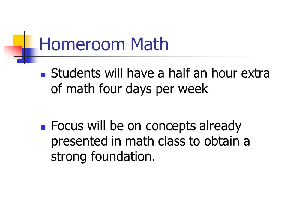 Homeroom Math Students will have a half an hour extra of math four days per week Focus will be on concepts already presented in math class to obtain a
