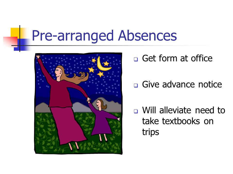 Pre-arranged Absences Get form at office Give advance notice Will alleviate need to take textbooks on trips