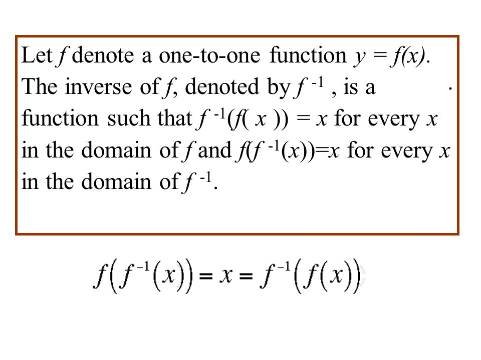 . Let f denote a one-to-one function y = f(x). The inverse of f, denoted by f -1, is a function such that f -1 (f( x )) = x for every x in the domain
