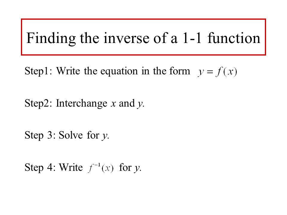 Finding the inverse of a 1-1 function Step1: Write the equation in the form Step2: Interchange x and y. Step 3: Solve for y. Step 4: Write for y.