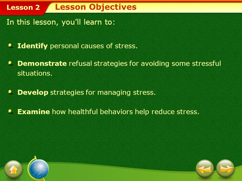 Lesson 2 To manage stress, identify your stressors. You then have a better chance of controlling them. How should you start dealing with stress? Manag