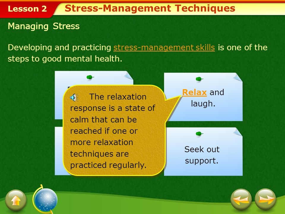 Lesson 2 Redirect your energy. RelaxRelax and laugh. Managing Stress Keep a positive outlook. Seek out support. Stress- management skills are skills t