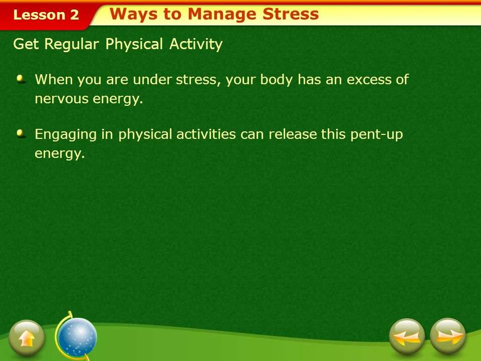 Lesson 2 Get Regular Physical Activity When you are under stress, your body has an excess of nervous energy.