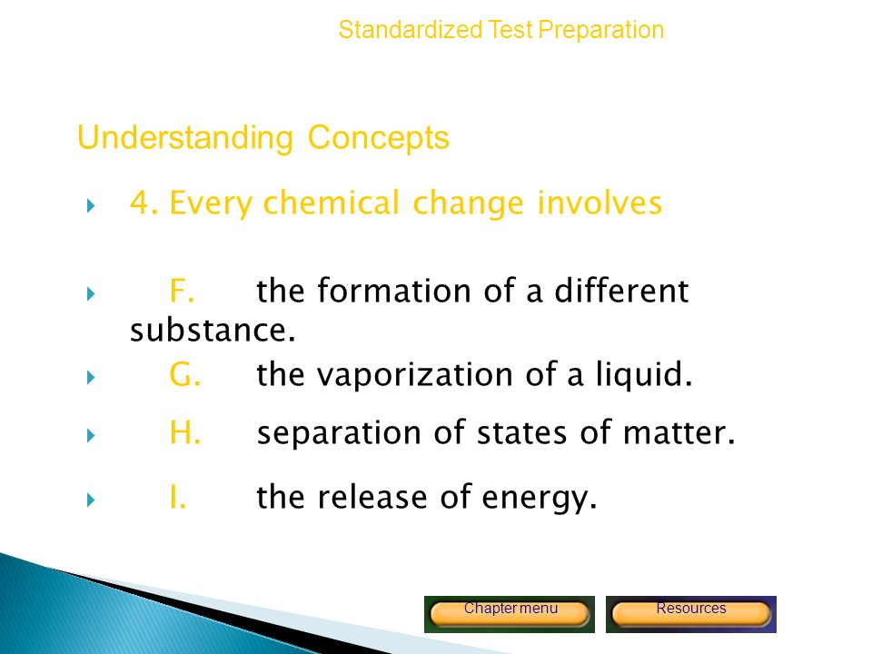 Copyright © by Holt, Rinehart and Winston. All rights reserved. ResourcesChapter menu 4.Every chemical change involves F.the formation of a different