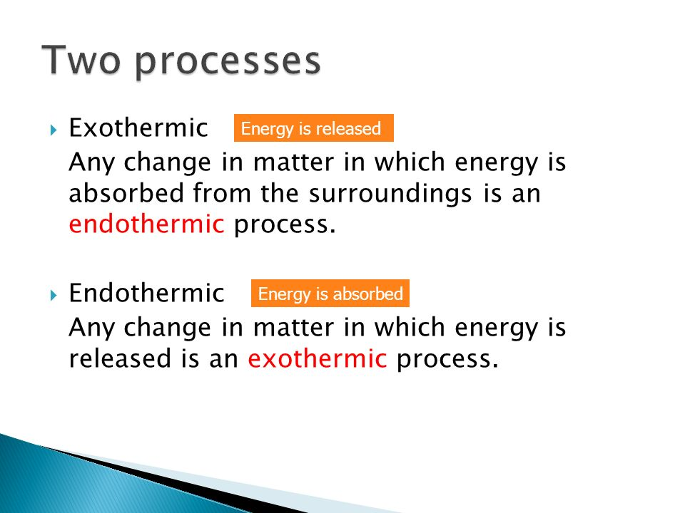 Exothermic Any change in matter in which energy is absorbed from the surroundings is an endothermic process. Endothermic Any change in matter in which