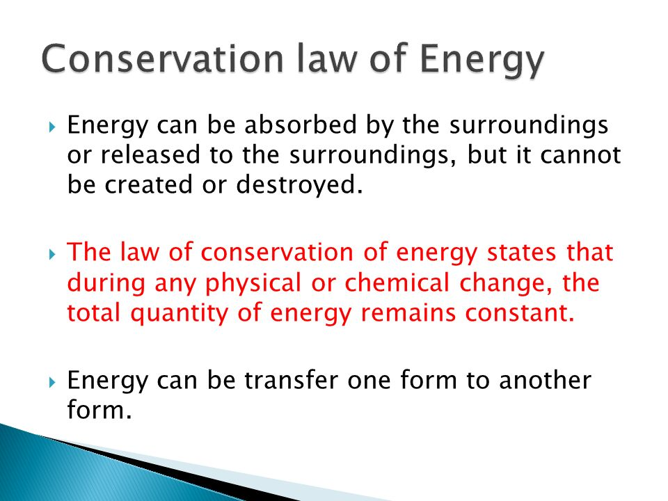Energy can be absorbed by the surroundings or released to the surroundings, but it cannot be created or destroyed. The law of conservation of energy s
