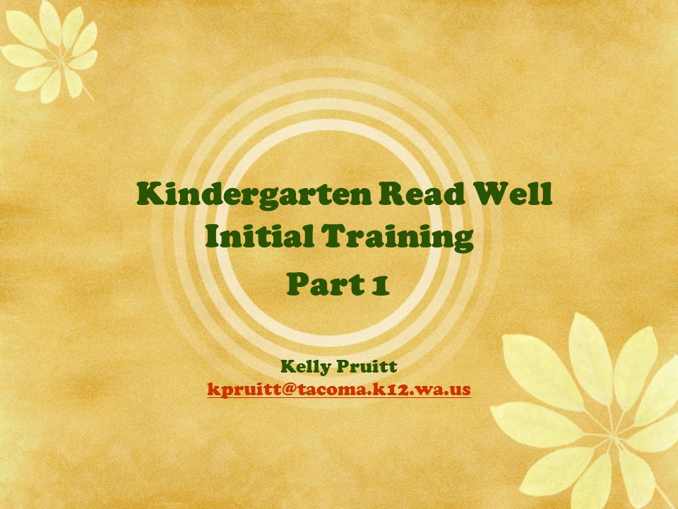 Kindergarten Read Well Initial Training Part 1 Kelly Pruitt kpruitt@tacoma.k12.wa.us kpruitt@tacoma.k12.wa.us