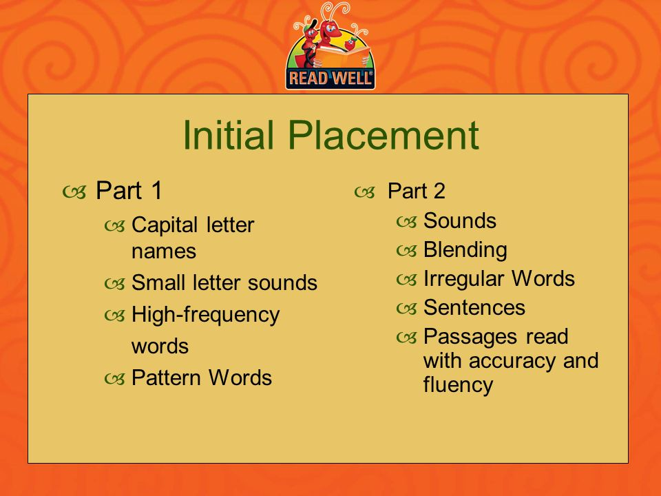 Initial Placement Part 1 Capital letter names Small letter sounds High-frequency words Pattern Words Part 2 Sounds Blending Irregular Words Sentences