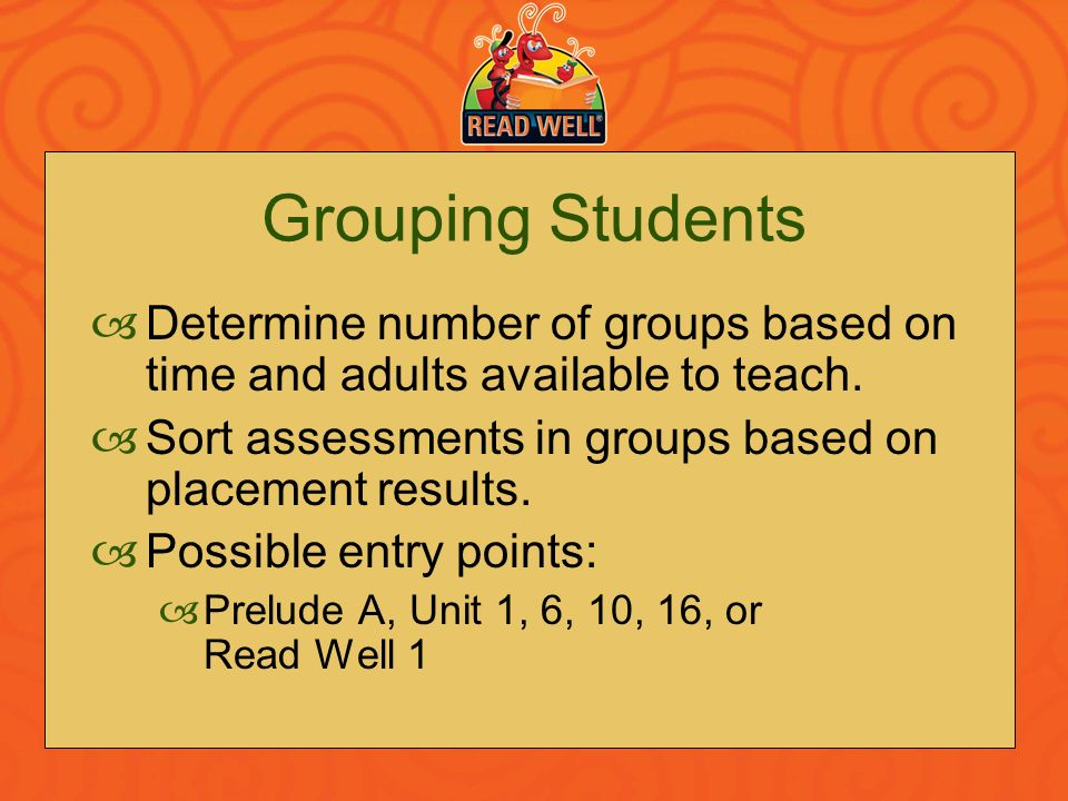 Grouping Students Determine number of groups based on time and adults available to teach. Sort assessments in groups based on placement results. Possi