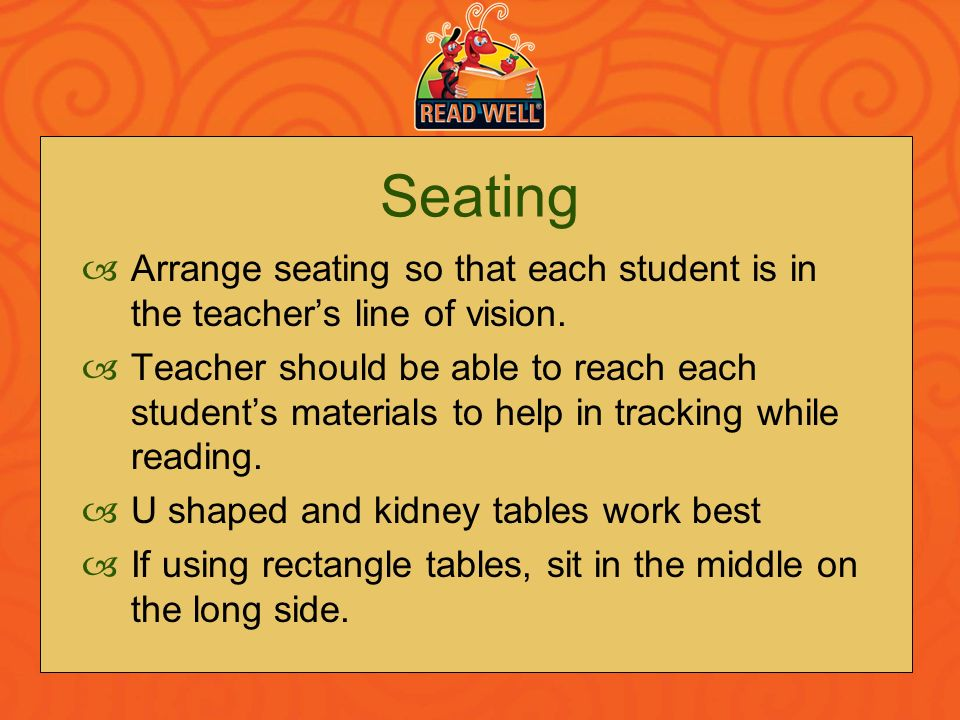 Seating Arrange seating so that each student is in the teachers line of vision. Teacher should be able to reach each students materials to help in tra