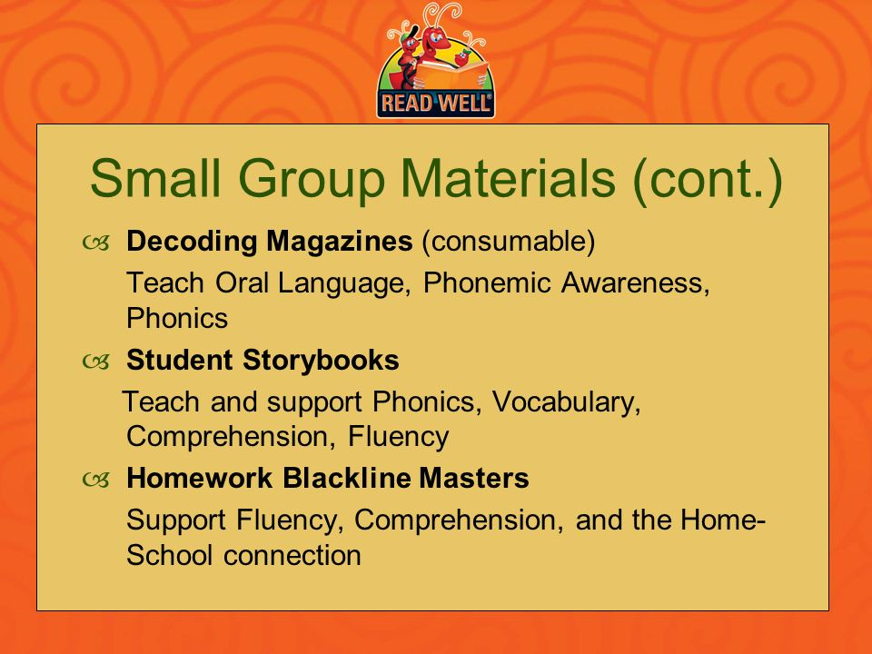 Small Group Materials (cont.) Decoding Magazines (consumable) Teach Oral Language, Phonemic Awareness, Phonics Student Storybooks Teach and support Ph