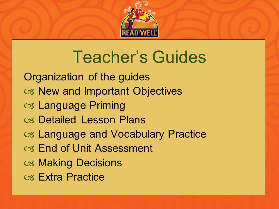 Teachers Guides Organization of the guides New and Important Objectives Language Priming Detailed Lesson Plans Language and Vocabulary Practice End of
