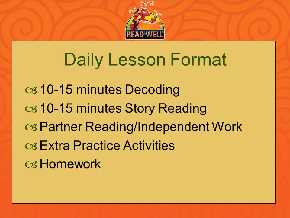 Daily Lesson Format 10-15 minutes Decoding 10-15 minutes Story Reading Partner Reading/Independent Work Extra Practice Activities Homework