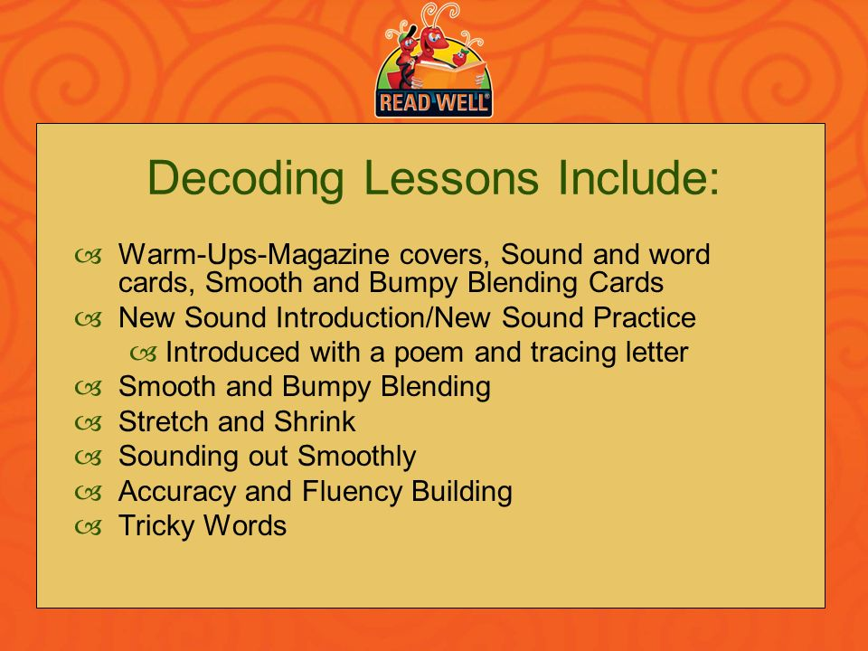 Decoding Lessons Include: Warm-Ups-Magazine covers, Sound and word cards, Smooth and Bumpy Blending Cards New Sound Introduction/New Sound Practice In