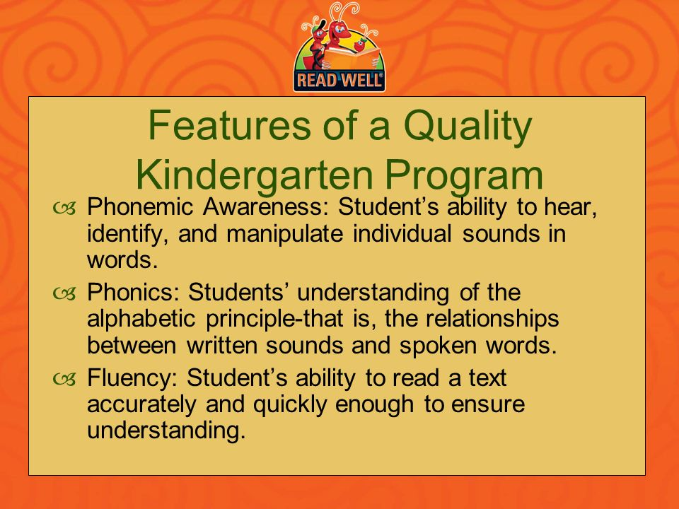 Features of a Quality Kindergarten Program Phonemic Awareness: Students ability to hear, identify, and manipulate individual sounds in words. Phonics: