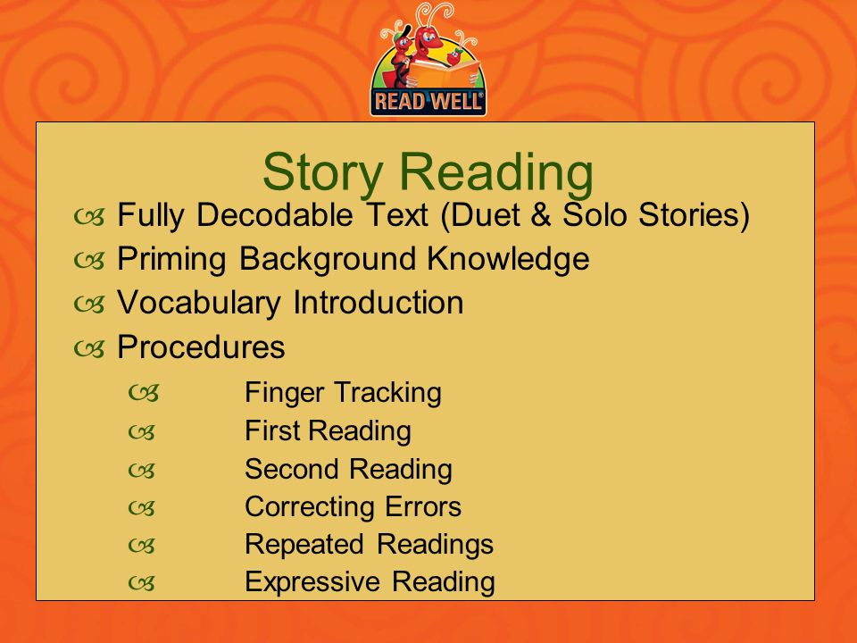 Story Reading Fully Decodable Text (Duet & Solo Stories) Priming Background Knowledge Vocabulary Introduction Procedures Finger Tracking First Reading