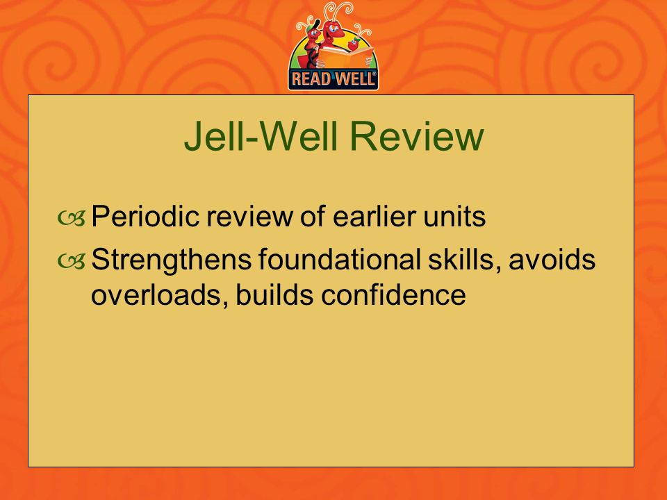 Jell-Well Review Periodic review of earlier units Strengthens foundational skills, avoids overloads, builds confidence