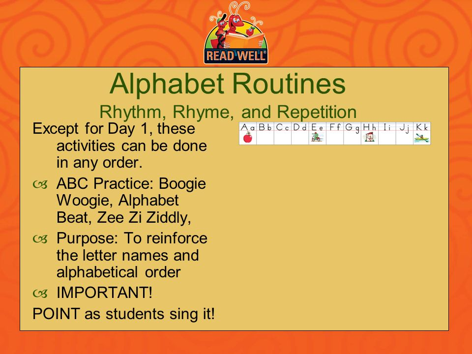 Alphabet Routines Rhythm, Rhyme, and Repetition Except for Day 1, these activities can be done in any order. ABC Practice: Boogie Woogie, Alphabet Bea