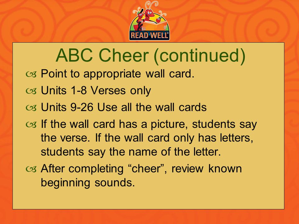 ABC Cheer (continued) Point to appropriate wall card. Units 1-8 Verses only Units 9-26 Use all the wall cards If the wall card has a picture, students