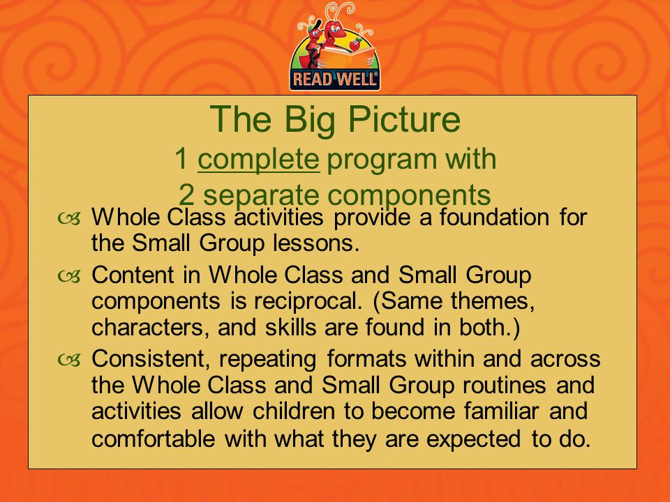 The Big Picture 1 complete program with 2 separate components Whole Class activities provide a foundation for the Small Group lessons. Content in Whol