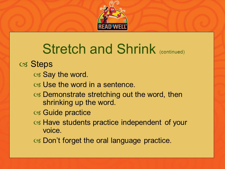 Stretch and Shrink (continued) Steps Say the word. Use the word in a sentence. Demonstrate stretching out the word, then shrinking up the word. Guide