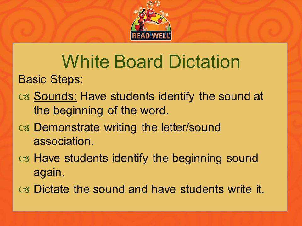 White Board Dictation Basic Steps: Sounds: Have students identify the sound at the beginning of the word. Demonstrate writing the letter/sound associa