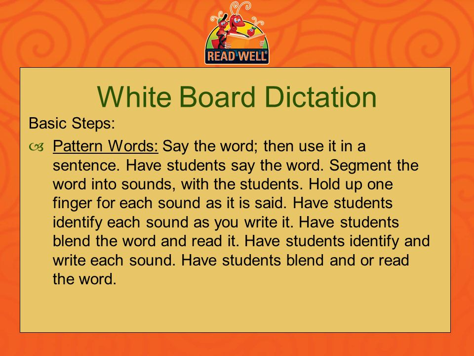 White Board Dictation Basic Steps: Pattern Words: Say the word; then use it in a sentence. Have students say the word. Segment the word into sounds, w