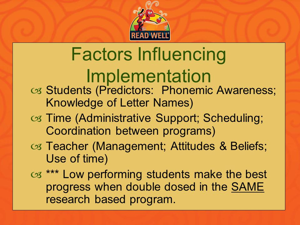 Factors Influencing Implementation Students (Predictors: Phonemic Awareness; Knowledge of Letter Names) Time (Administrative Support; Scheduling; Coor