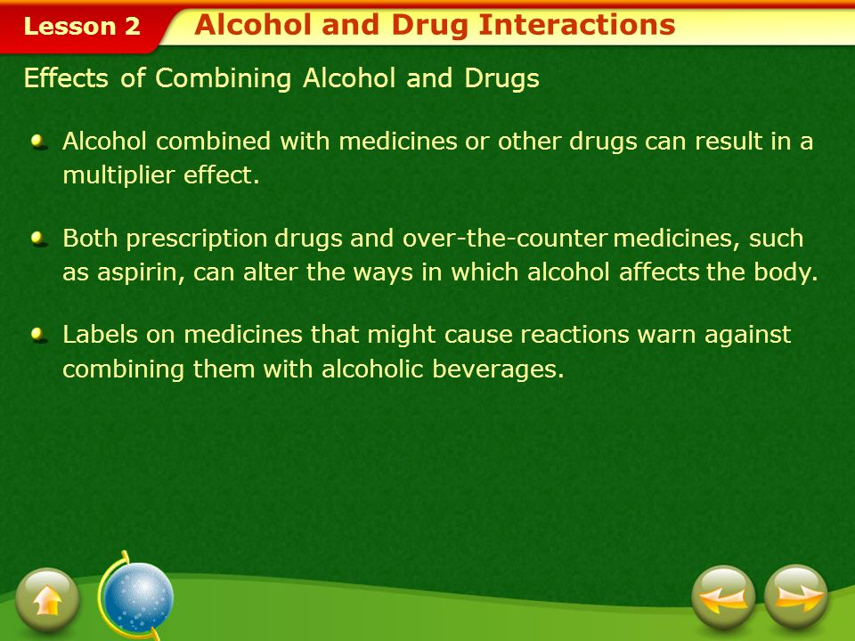 Lesson 2 Interactions between medications and alcohol can lead to illness, injury, and even death. When a drug enters the body, it travels through the